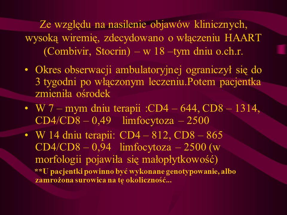 Ze względu na nasilenie objawów klinicznych, wysoką wiremię, zdecydowano o włączeniu HAART (Combivir, Stocrin) – w 18 –tym dniu o.ch.r. Okres obserwac