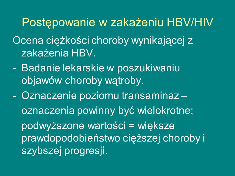 Postępowanie w zakażeniu HBV/HIV Ocena ciężkości choroby wynikającej z zakażenia HBV. -Badanie lekarskie w poszukiwaniu objawów choroby wątroby. -Ozna