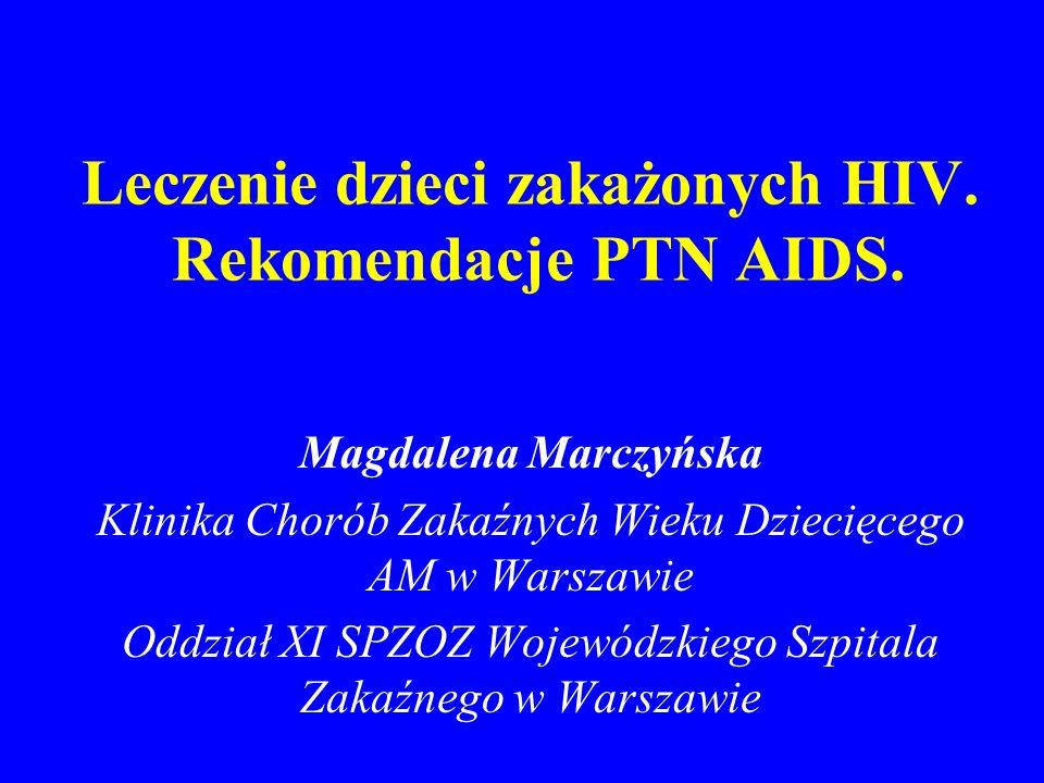 Leczenie dzieci zakażonych HIV. Rekomendacje PTN AIDS. Magdalena Marczyńska Klinika Chorób Zakaźnych Wieku Dziecięcego AM w Warszawie Oddział XI SPZOZ