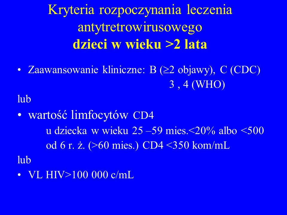 Kryteria rozpoczynania leczenia antytretrowirusowego dzieci w wieku >2 lata Zaawansowanie kliniczne: B ( 2 objawy), C (CDC) 3, 4 (WHO) lub wartość lim