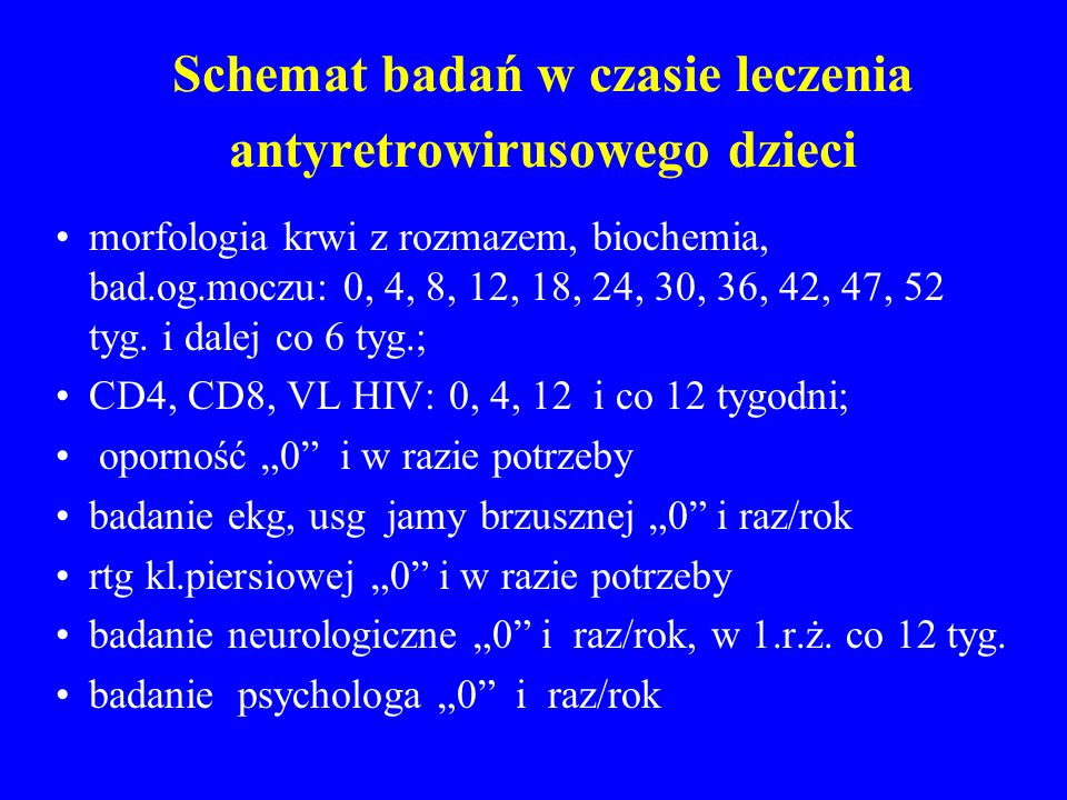 Schemat badań w czasie leczenia antyretrowirusowego dzieci morfologia krwi z rozmazem, biochemia, bad.og.moczu: 0, 4, 8, 12, 18, 24, 30, 36, 42, 47, 5