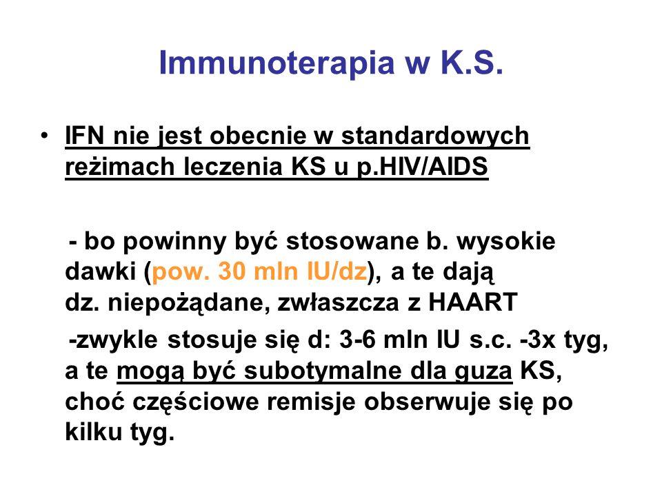 Immunoterapia w K.S. IFN nie jest obecnie w standardowych reżimach leczenia KS u p.HIV/AIDS - bo powinny być stosowane b. wysokie dawki (pow. 30 mln I