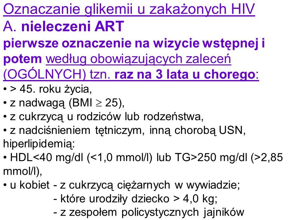 Oznaczanie glikemii u zakażonych HIV A. nieleczeni ART pierwsze oznaczenie na wizycie wstępnej i potem według obowiązujących zaleceń (OGÓLNYCH) tzn. r