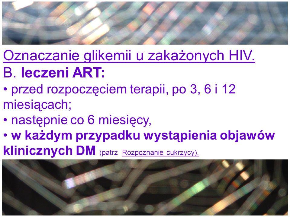 Oznaczanie glikemii u zakażonych HIV. B. leczeni ART: przed rozpoczęciem terapii, po 3, 6 i 12 miesiącach; następnie co 6 miesięcy, w każdym przypadku