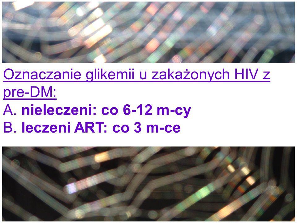 Oznaczanie glikemii u zakażonych HIV z pre-DM: A. nieleczeni: co 6-12 m-cy B. leczeni ART: co 3 m-ce