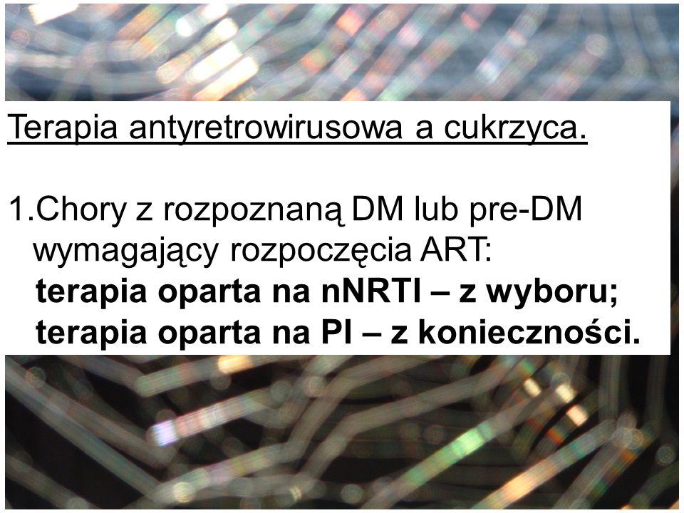 Terapia antyretrowirusowa a cukrzyca. 1.Chory z rozpoznaną DM lub pre-DM wymagający rozpoczęcia ART: terapia oparta na nNRTI – z wyboru; terapia opart