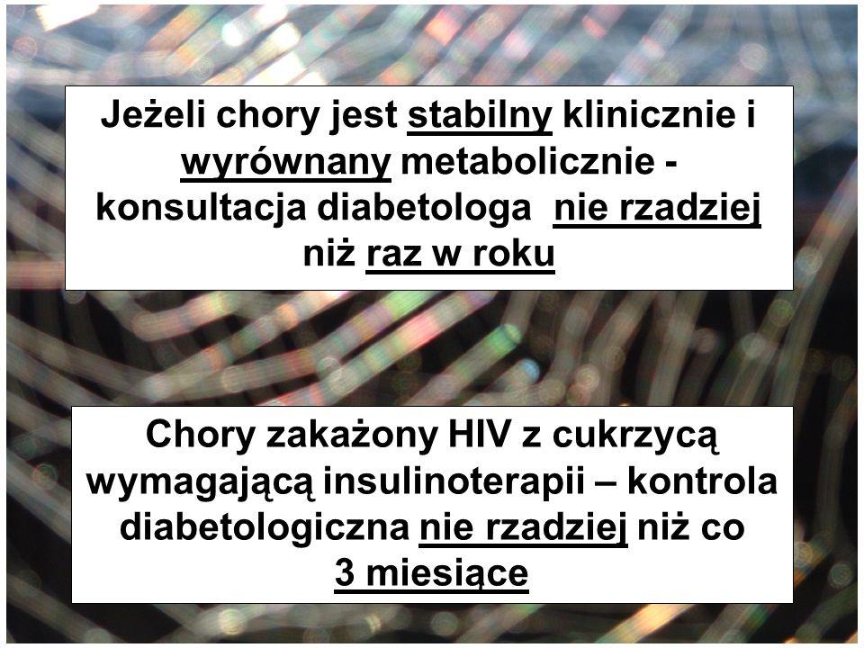 Jeżeli chory jest stabilny klinicznie i wyrównany metabolicznie - konsultacja diabetologa nie rzadziej niż raz w roku Chory zakażony HIV z cukrzycą wy