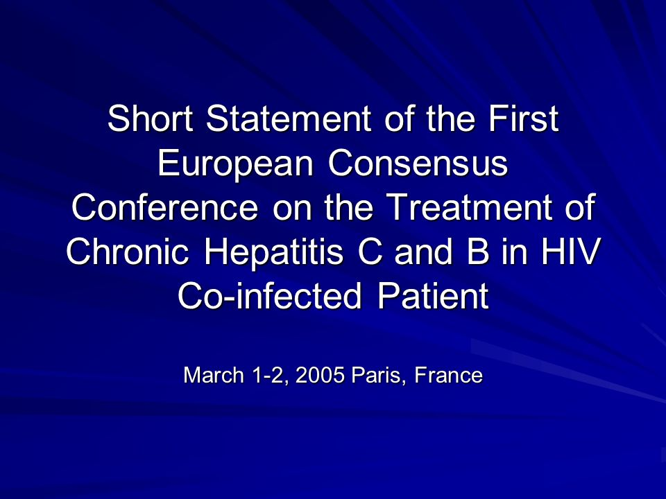 Short Statement of the First European Consensus Conference on the Treatment of Chronic Hepatitis C and B in HIV Co-infected Patient March 1-2, 2005 Paris, France