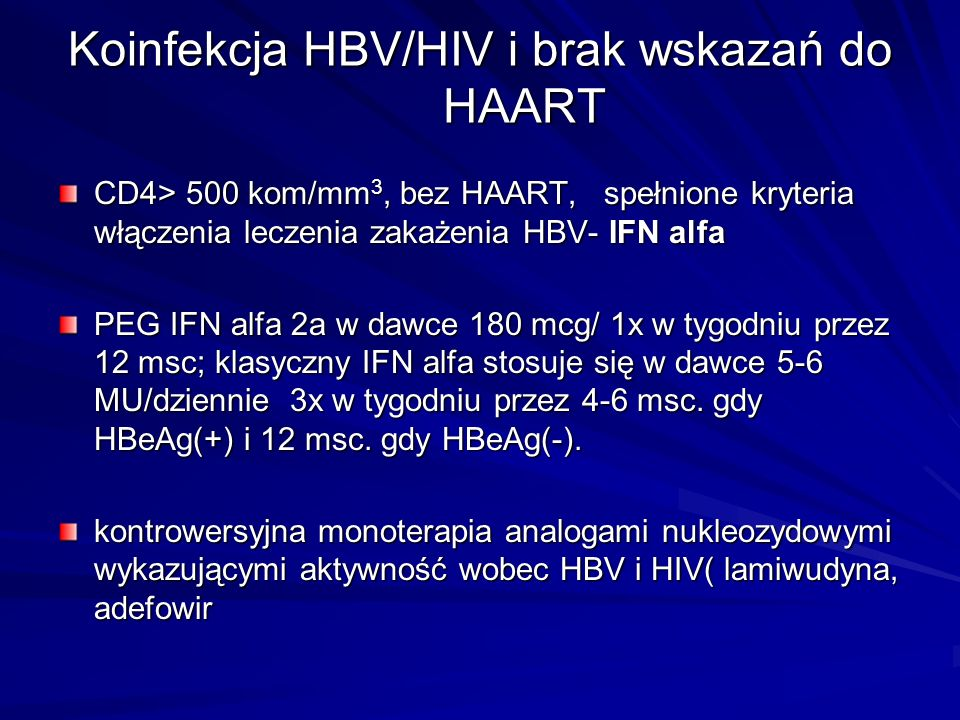 Koinfekcja HBV/HIV i brak wskazań do HAART CD4> 500 kom/mm 3, bez HAART, spełnione kryteria włączenia leczenia zakażenia HBV- IFN alfa PEG IFN alfa 2a