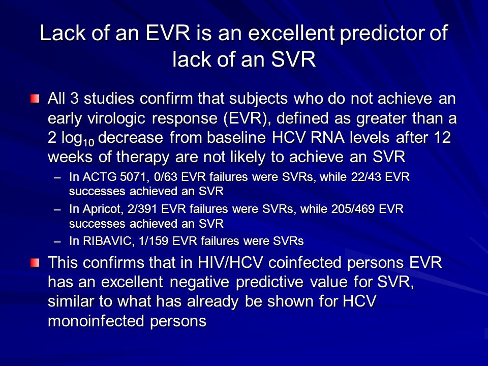 Lack of an EVR is an excellent predictor of lack of an SVR All 3 studies confirm that subjects who do not achieve an early virologic response (EVR), defined as greater than a 2 log 10 decrease from baseline HCV RNA levels after 12 weeks of therapy are not likely to achieve an SVR –In ACTG 5071, 0/63 EVR failures were SVRs, while 22/43 EVR successes achieved an SVR –In Apricot, 2/391 EVR failures were SVRs, while 205/469 EVR successes achieved an SVR –In RIBAVIC, 1/159 EVR failures were SVRs This confirms that in HIV/HCV coinfected persons EVR has an excellent negative predictive value for SVR, similar to what has already be shown for HCV monoinfected persons