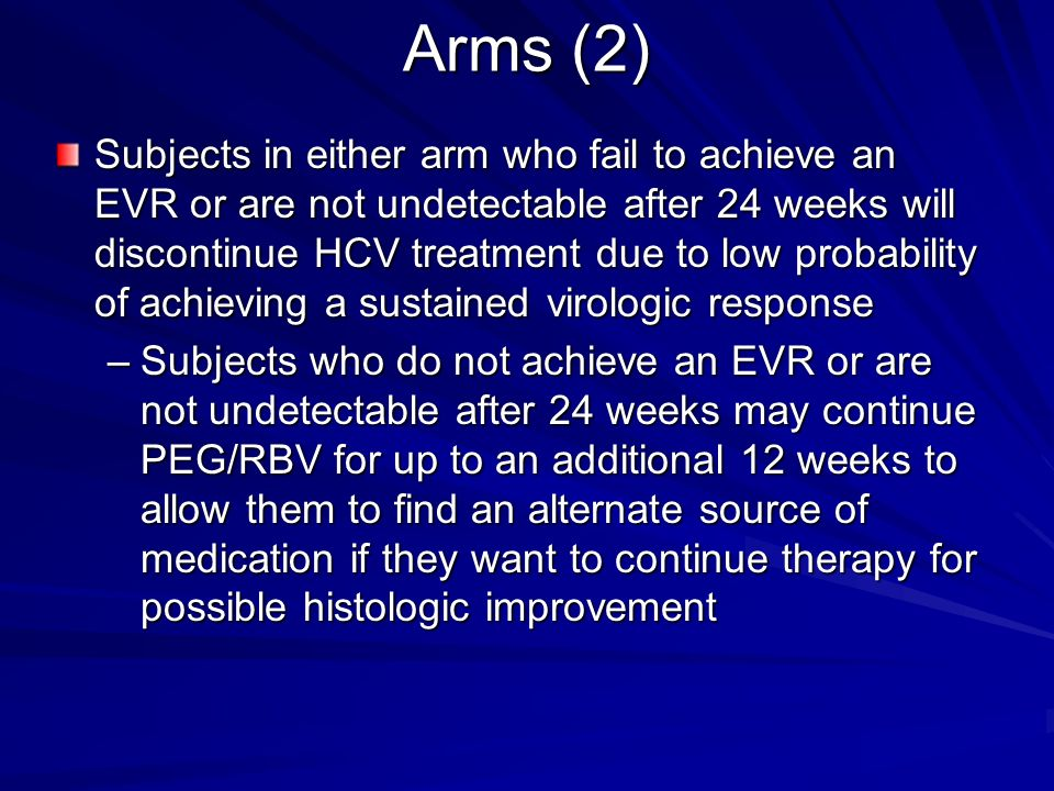 Arms (2) Subjects in either arm who fail to achieve an EVR or are not undetectable after 24 weeks will discontinue HCV treatment due to low probabilit