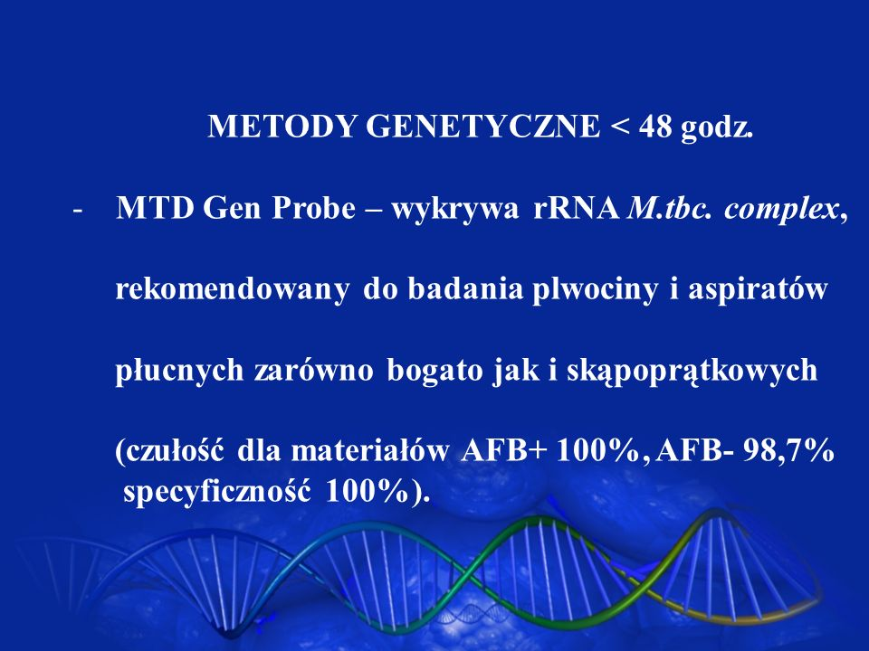METODY GENETYCZNE < 48 godz. -MTD Gen Probe – wykrywa rRNA M.tbc. complex, rekomendowany do badania plwociny i aspiratów płucnych zarówno bogato jak i