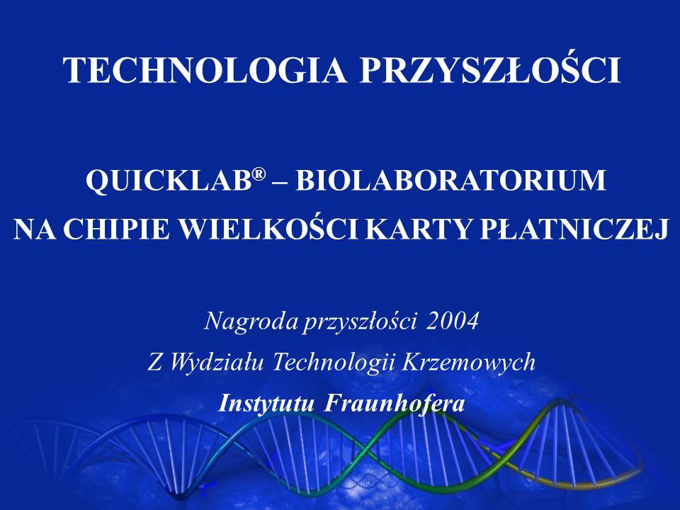 TECHNOLOGIA PRZYSZŁOŚCI QUICKLAB ® – BIOLABORATORIUM NA CHIPIE WIELKOŚCI KARTY PŁATNICZEJ Nagroda przyszłości 2004 Z Wydziału Technologii Krzemowych I