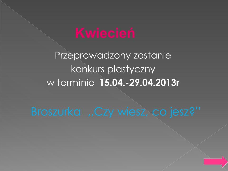Przeprowadzony zostanie konkurs plastyczny w terminie 15.04.-29.04.2013r Broszurka,,Czy wiesz, co jesz? Kwiecień