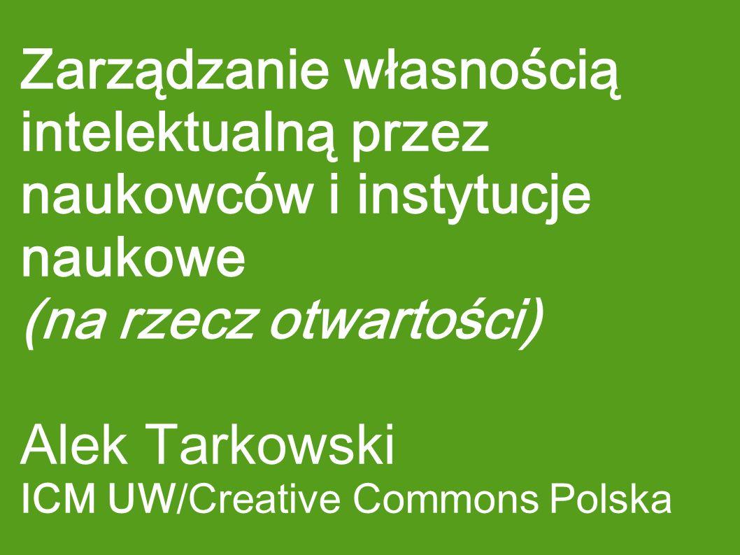 Zarządzanie własnością intelektualną przez naukowców i instytucje naukowe (na rzecz otwartości) Alek Tarkowski ICM UW/Creative Commons Polska