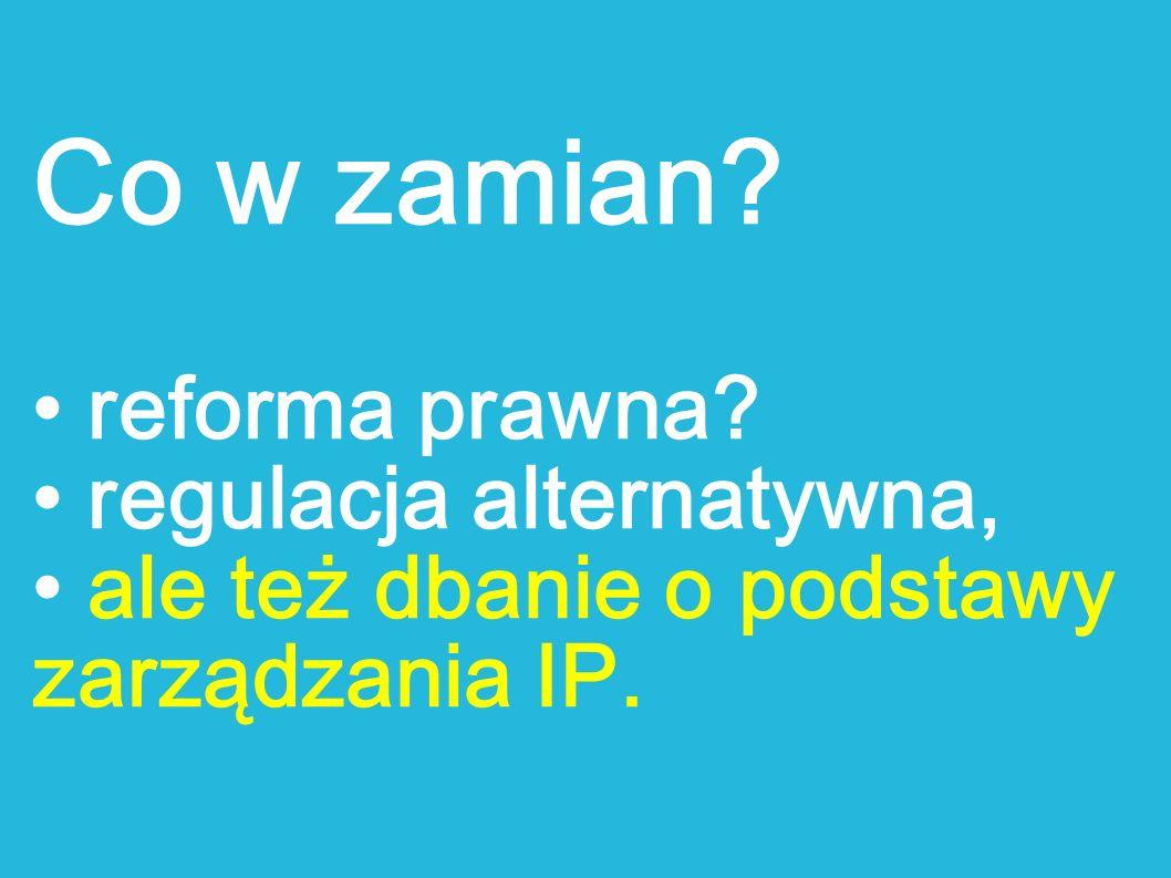 Co w zamian? reforma prawna? regulacja alternatywna, ale też dbanie o podstawy zarządzania IP.