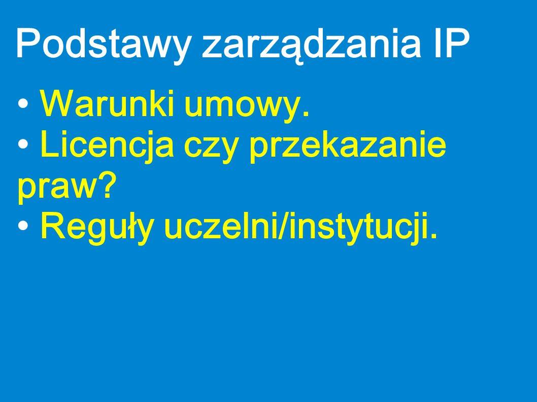 Podstawy zarządzania IP Warunki umowy. Licencja czy przekazanie praw? Reguły uczelni/instytucji.
