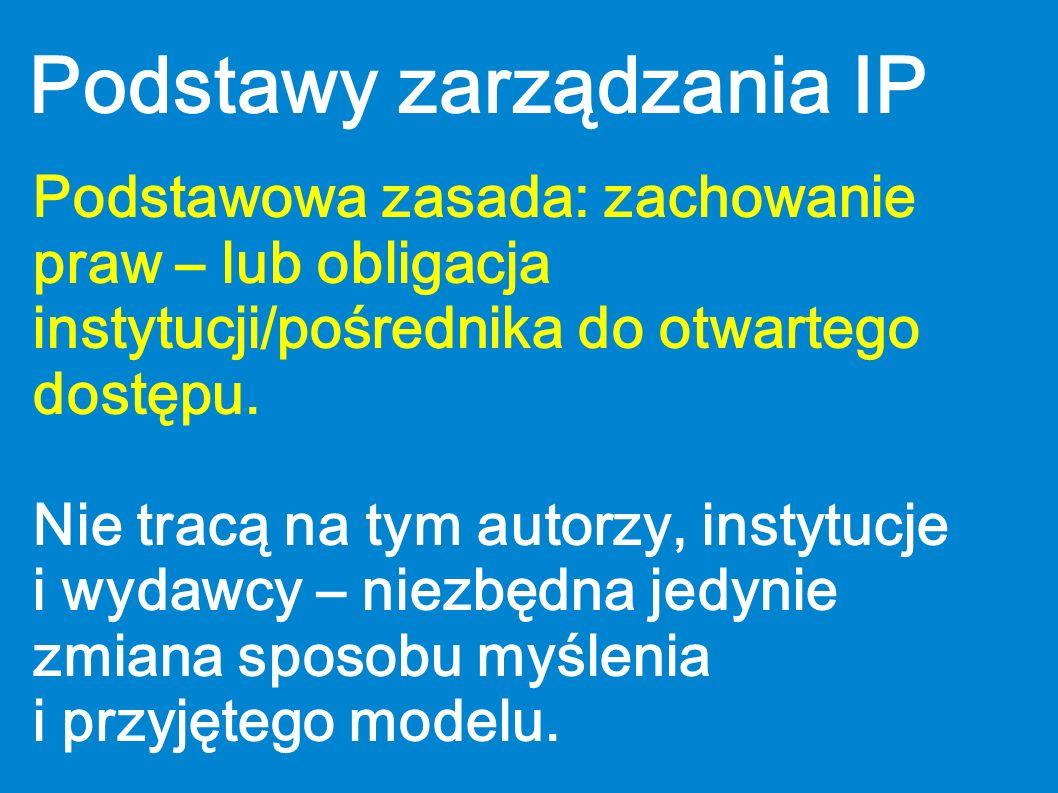 Podstawy zarządzania IP Podstawowa zasada: zachowanie praw – lub obligacja instytucji/pośrednika do otwartego dostępu. Nie tracą na tym autorzy, insty