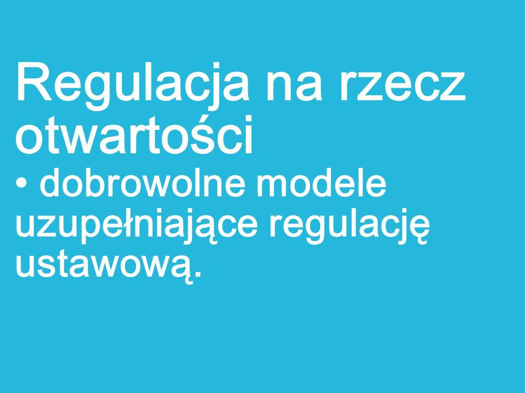 Regulacja na rzecz otwartości dobrowolne modele uzupełniające regulację ustawową.