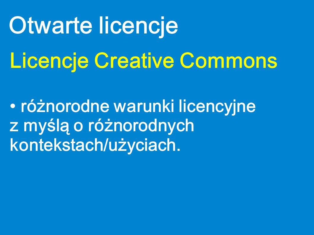 Otwarte licencje Licencje Creative Commons różnorodne warunki licencyjne z myślą o różnorodnych kontekstach/użyciach.