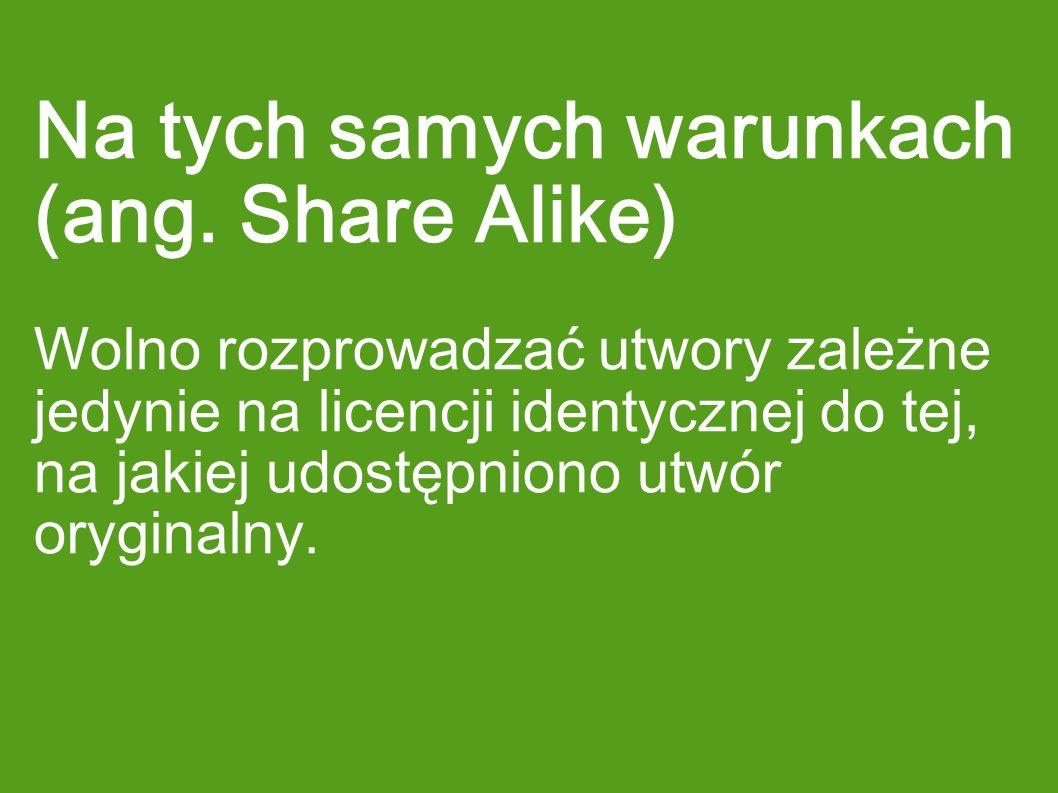 Na tych samych warunkach (ang. Share Alike) Wolno rozprowadzać utwory zależne jedynie na licencji identycznej do tej, na jakiej udostępniono utwór ory