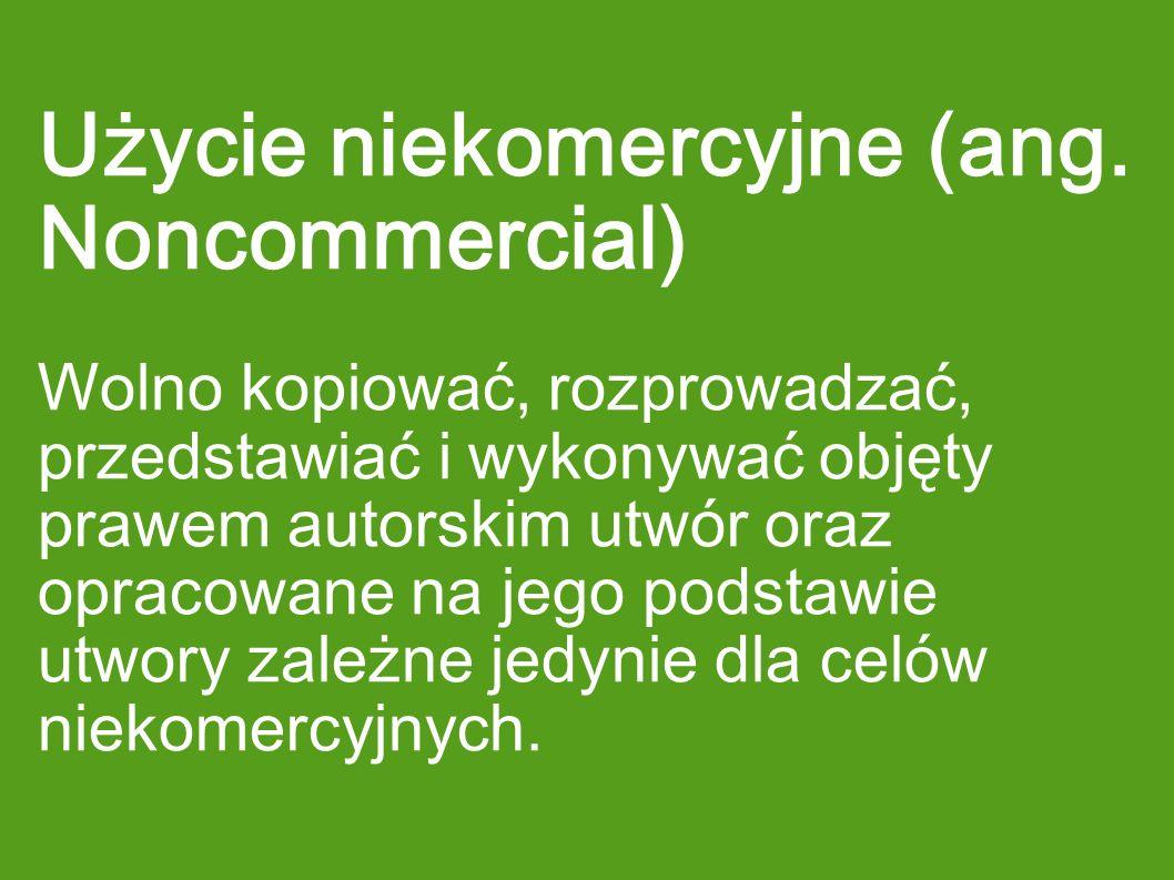 Użycie niekomercyjne (ang. Noncommercial) Wolno kopiować, rozprowadzać, przedstawiać i wykonywać objęty prawem autorskim utwór oraz opracowane na jego