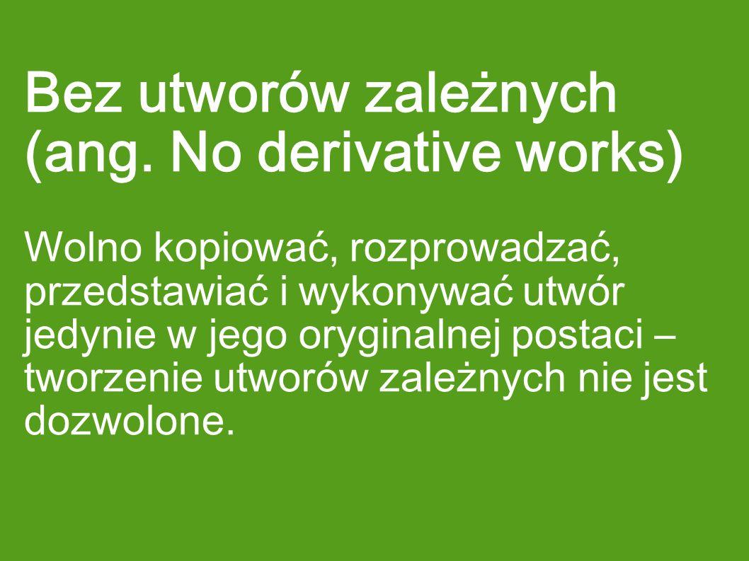 Bez utworów zależnych (ang. No derivative works) Wolno kopiować, rozprowadzać, przedstawiać i wykonywać utwór jedynie w jego oryginalnej postaci – two