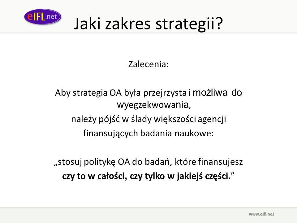 Jaki zakres strategii? Zalecenia: Aby strategia OA była przejrzysta i możliwa do wy egzekwowa nia, należy pójść w ślady większości agencji finansujący