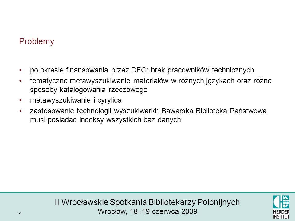 II Wrocławskie Spotkania Bibliotekarzy Polonijnych Wrocław, 18–19 czerwca 2009 24 Problemy po okresie finansowania przez DFG: brak pracowników technicznych tematyczne metawyszukiwanie materiałów w różnych językach oraz różne sposoby katalogowania rzeczowego metawyszukiwanie i cyrylica zastosowanie technologii wyszukiwarki: Bawarska Biblioteka Państwowa musi posiadać indeksy wszystkich baz danych