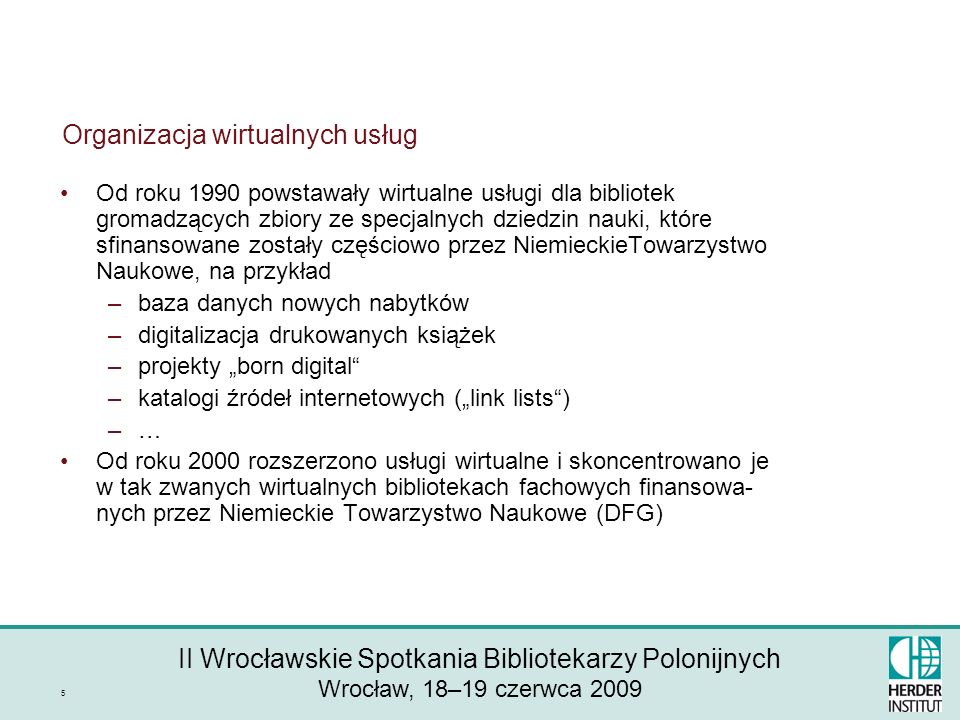 II Wrocławskie Spotkania Bibliotekarzy Polonijnych Wrocław, 18–19 czerwca 2009 5 Organizacja wirtualnych usług Od roku 1990 powstawały wirtualne usługi dla bibliotek gromadzących zbiory ze specjalnych dziedzin nauki, które sfinansowane zostały częściowo przez NiemieckieTowarzystwo Naukowe, na przykład –baza danych nowych nabytków –digitalizacja drukowanych książek –projekty born digital –katalogi źródeł internetowych (link lists) –… Od roku 2000 rozszerzono usługi wirtualne i skoncentrowano je w tak zwanych wirtualnych bibliotekach fachowych finansowa- nych przez Niemieckie Towarzystwo Naukowe (DFG)