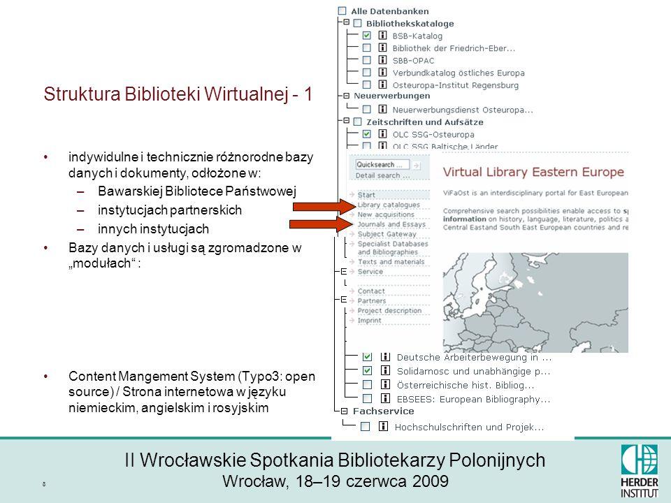 II Wrocławskie Spotkania Bibliotekarzy Polonijnych Wrocław, 18–19 czerwca 2009 8 Struktura Biblioteki Wirtualnej - 1 indywidulne i technicznie różnorodne bazy danych i dokumenty, odłożone w: –Bawarskiej Bibliotece Państwowej –instytucjach partnerskich –innych instytucjach Bazy danych i usługi są zgromadzone w modułach : Content Mangement System (Typo3: open source) / Strona internetowa w języku niemieckim, angielskim i rosyjskim