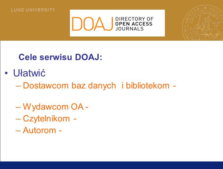2 L U N D U N I V E R S I T Y Cele serwisu DOAJ: Ułatwić –Dostawcom baz danych i bibliotekom - włączanie czasopism OA do pakietu świadczonych usług – Wydawcom OA - promowanie swoich czasopism – Czytelnikom - odszukiwanie publikacji OA – Autorom - odnajdywanie czasopism, w których mogą publikować na zasadzie OA