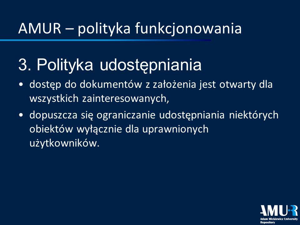 AMUR – polityka funkcjonowania 3. Polityka udostępniania dostęp do dokumentów z założenia jest otwarty dla wszystkich zainteresowanych, dopuszcza się