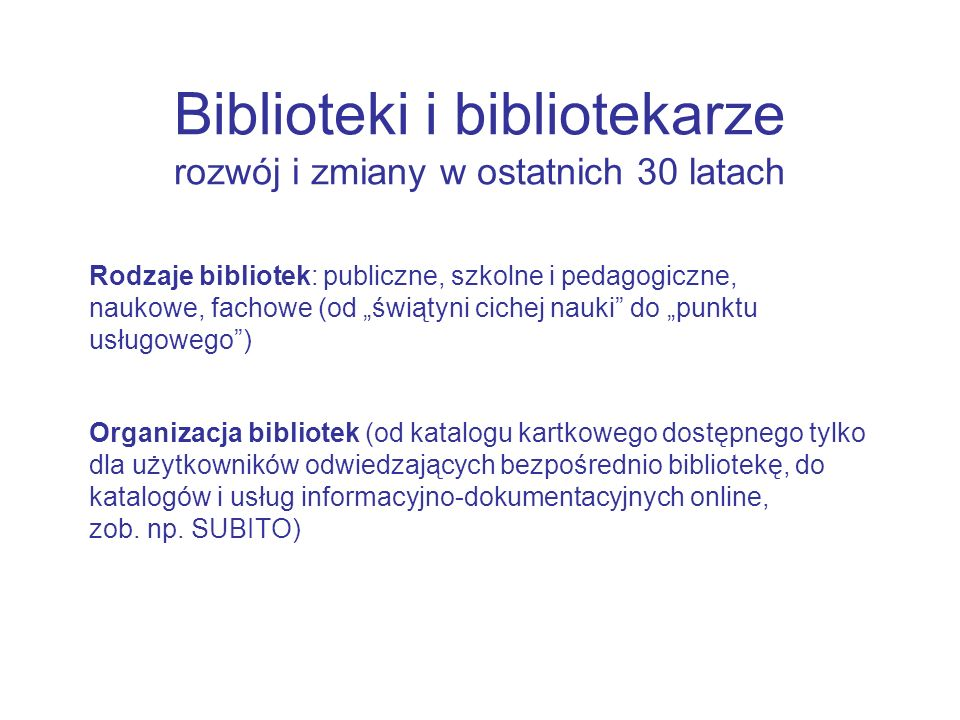 Rodzaje bibliotek: publiczne, szkolne i pedagogiczne, naukowe, fachowe (od świątyni cichej nauki do punktu usługowego) Organizacja bibliotek (od katalogu kartkowego dostępnego tylko dla użytkowników odwiedzających bezpośrednio bibliotekę, do katalogów i usług informacyjno-dokumentacyjnych online, zob.