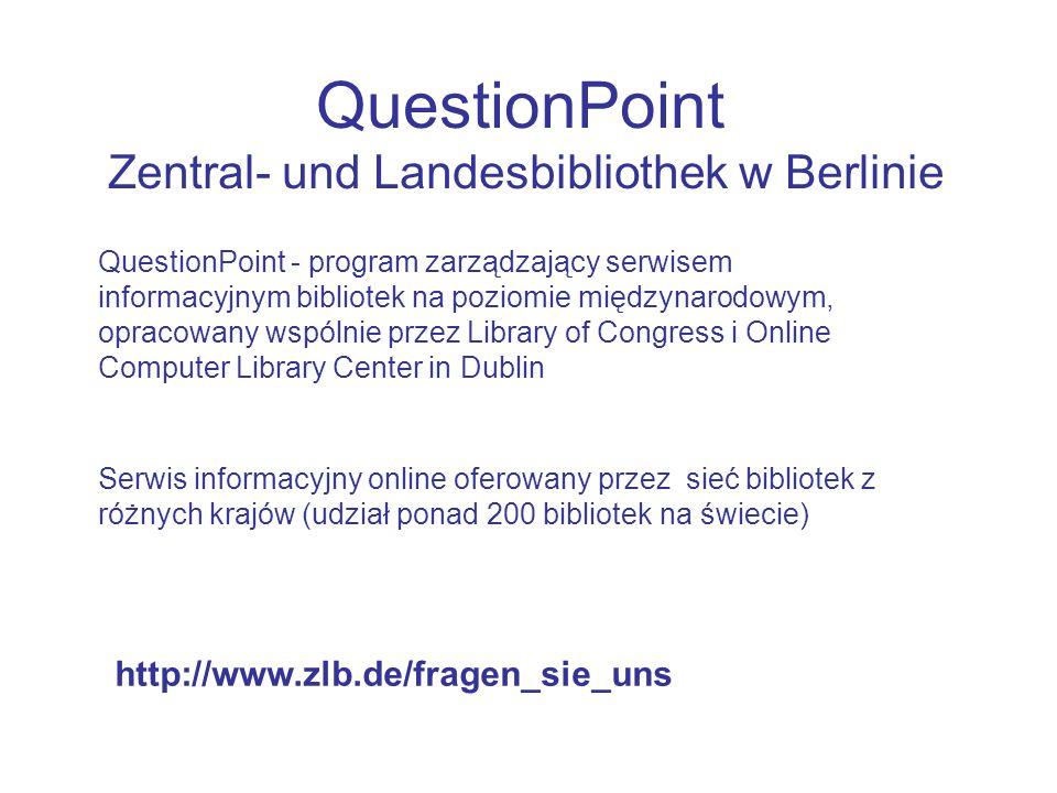 QuestionPoint Zentral- und Landesbibliothek w Berlinie Serwis informacyjny online oferowany przez sieć bibliotek z różnych krajów (udział ponad 200 bibliotek na świecie) QuestionPoint - program zarządzający serwisem informacyjnym bibliotek na poziomie międzynarodowym, opracowany wspólnie przez Library of Congress i Online Computer Library Center in Dublin http://www.zlb.de/fragen_sie_uns