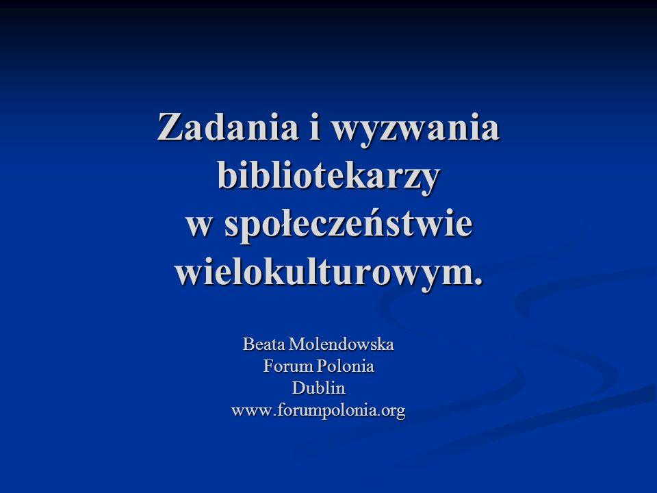 Zadania i wyzwania bibliotekarzy w społeczeństwie wielokulturowym. Beata Molendowska Forum Polonia Dublinwww.forumpolonia.org