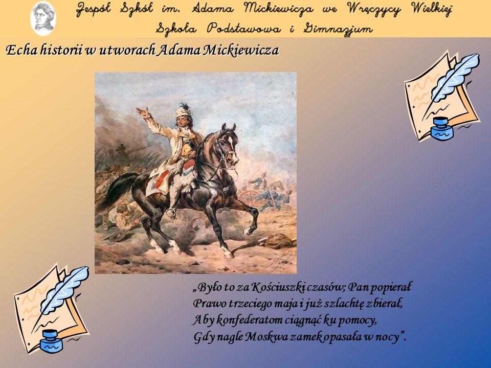 Echa historii w utworach Adama Mickiewicza Było to za Kościuszki czasów; Pan popierał Prawo trzeciego maja i już szlachtę zbierał, Aby konfederatom ciągnąć ku pomocy, Gdy nagle Moskwa zamek opasała w nocy.