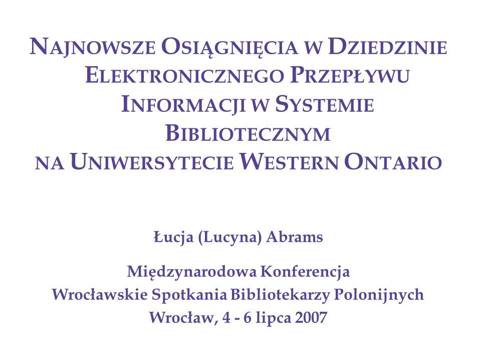 N AJNOWSZE O SIĄGNIĘCIA W D ZIEDZINIE E LEKTRONICZNEGO P RZEPŁYWU I NFORMACJI W S YSTEMIE B IBLIOTECZNYM NA U NIWERSYTECIE W ESTERN O NTARIO Łucja (Lucyna) Abrams Międzynarodowa Konferencja Wrocławskie Spotkania Bibliotekarzy Polonijnych Wrocław, 4 - 6 lipca 2007