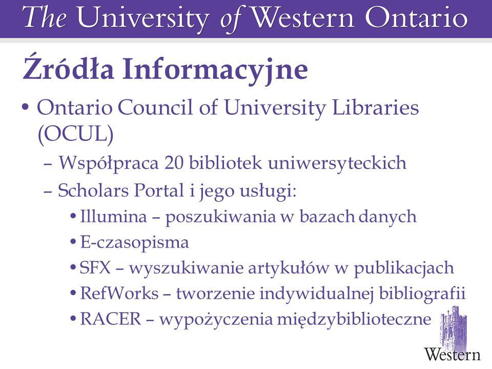 Źródła Informacyjne Ontario Council of University Libraries (OCUL) –Współpraca 20 bibliotek uniwersyteckich –Scholars Portal i jego usługi: Illumina – poszukiwania w bazach danych E-czasopisma SFX – wyszukiwanie artykułów w publikacjach RefWorks – tworzenie indywidualnej bibliografii RACER – wypożyczenia międzybiblioteczne