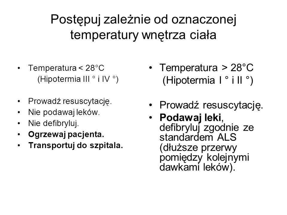 Postępuj zależnie od oznaczonej temperatury wnętrza ciała Temperatura < 28°C (Hipotermia III ° i IV °) Prowadź resuscytację. Nie podawaj leków. Nie de