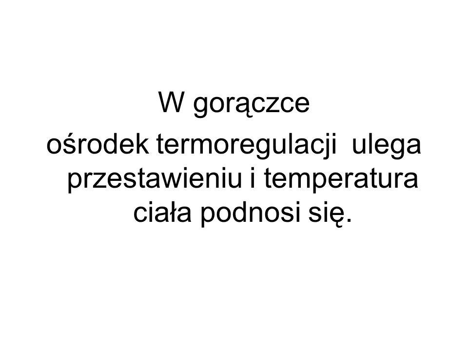 W gorączce ośrodek termoregulacji ulega przestawieniu i temperatura ciała podnosi się.