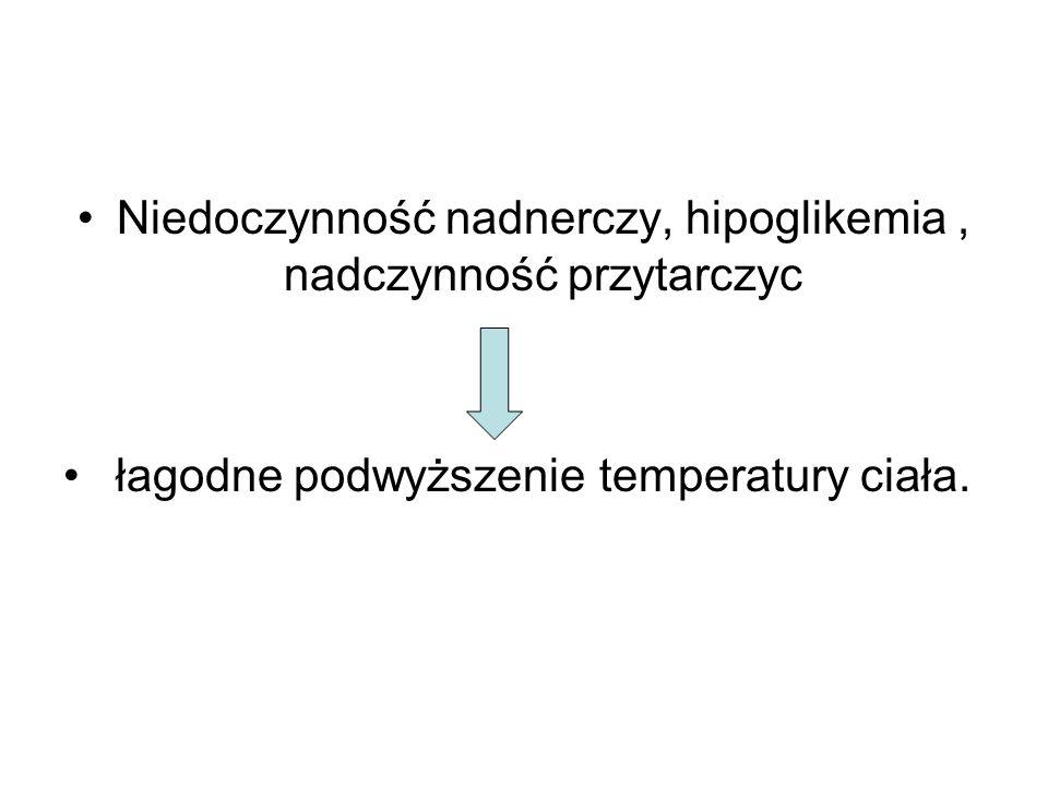 Niedoczynność nadnerczy, hipoglikemia, nadczynność przytarczyc łagodne podwyższenie temperatury ciała.