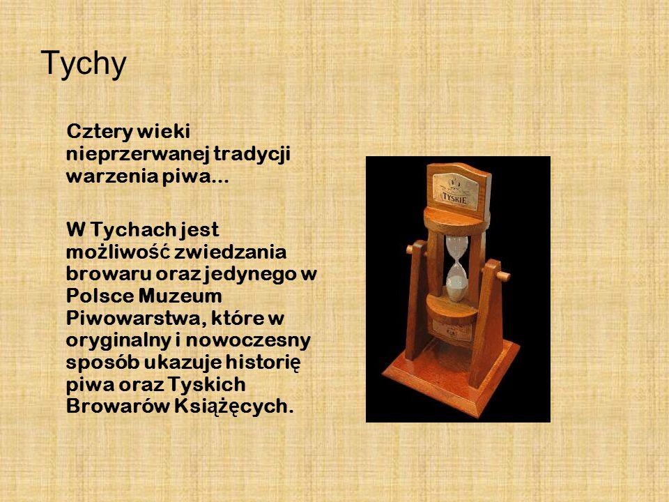 Tychy Cztery wieki nieprzerwanej tradycji warzenia piwa... W Tychach jest mo ż liwo ść zwiedzania browaru oraz jedynego w Polsce Muzeum Piwowarstwa, k