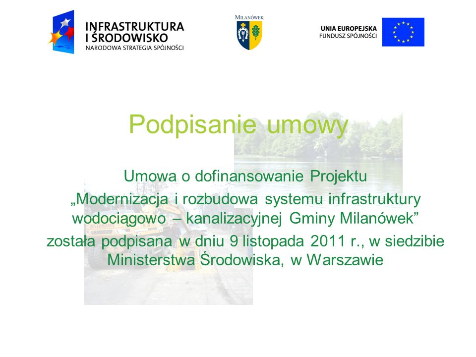 Podpisanie umowy Umowa o dofinansowanie Projektu Modernizacja i rozbudowa systemu infrastruktury wodociągowo – kanalizacyjnej Gminy Milanówek została podpisana w dniu 9 listopada 2011 r., w siedzibie Ministerstwa Środowiska, w Warszawie