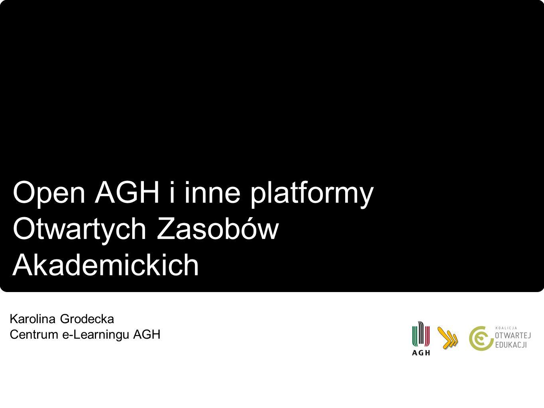 Open AGH i inne platformy Otwartych Zasobów Akademickich Karolina Grodecka Centrum e-Learningu AGH