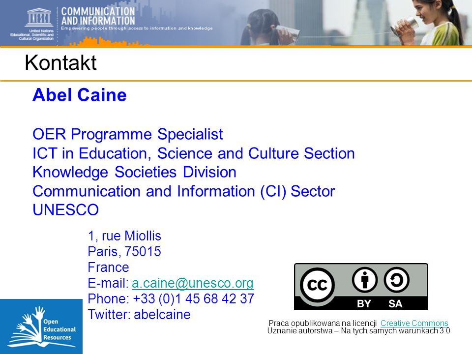 Kontakt Abel Caine OER Programme Specialist ICT in Education, Science and Culture Section Knowledge Societies Division Communication and Information (CI) Sector UNESCO Praca opublikowana na licencji Creative Commons Uznanie autorstwa – Na tych samych warunkach 3.0Creative Commons 1, rue Miollis Paris, 75015 France E-mail: a.caine@unesco.orga.caine@unesco.org Phone: +33 (0)1 45 68 42 37 Twitter: abelcaine