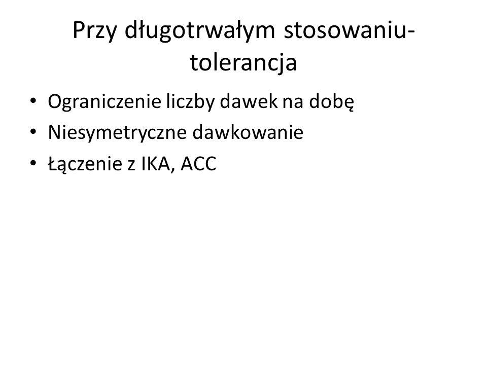 Przy długotrwałym stosowaniu- tolerancja Ograniczenie liczby dawek na dobę Niesymetryczne dawkowanie Łączenie z IKA, ACC