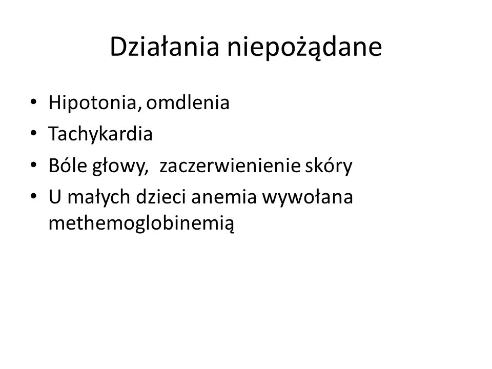 Działania niepożądane Hipotonia, omdlenia Tachykardia Bóle głowy, zaczerwienienie skóry U małych dzieci anemia wywołana methemoglobinemią