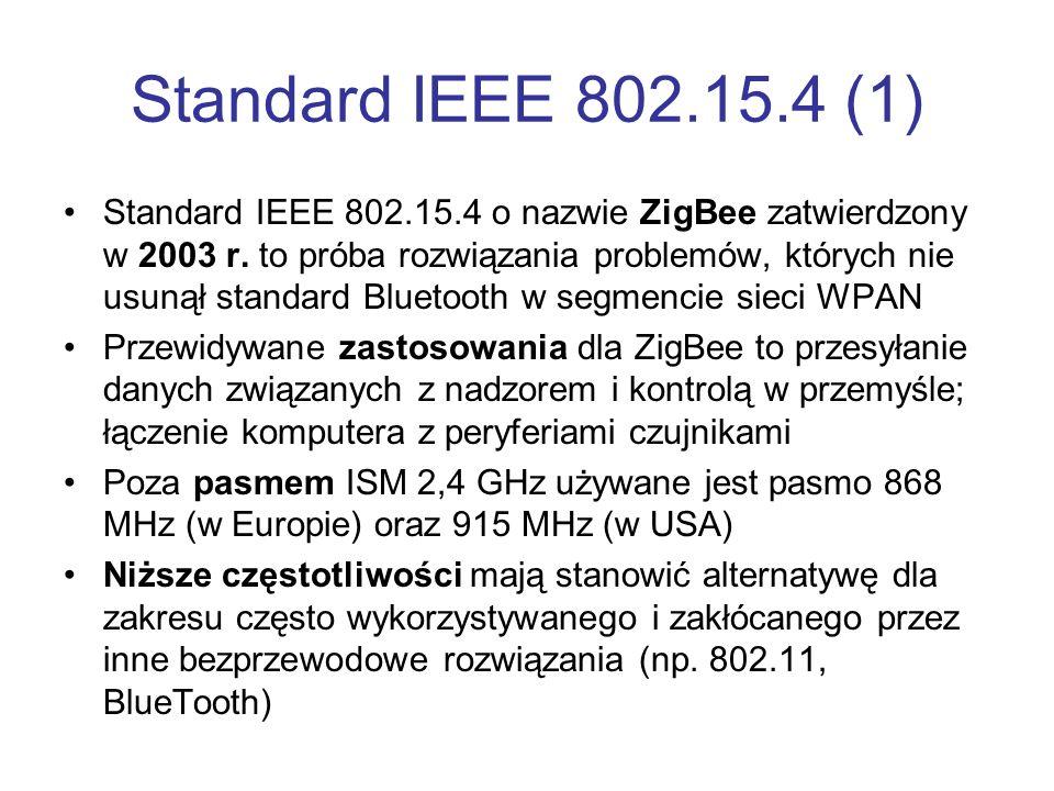 Standard IEEE 802.15.4 (1) Standard IEEE 802.15.4 o nazwie ZigBee zatwierdzony w 2003 r. to próba rozwiązania problemów, których nie usunął standard B