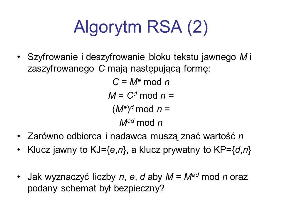 Algorytm RSA (2) Szyfrowanie i deszyfrowanie bloku tekstu jawnego M i zaszyfrowanego C mają następującą formę: C = M e mod n M = C d mod n = (M e ) d